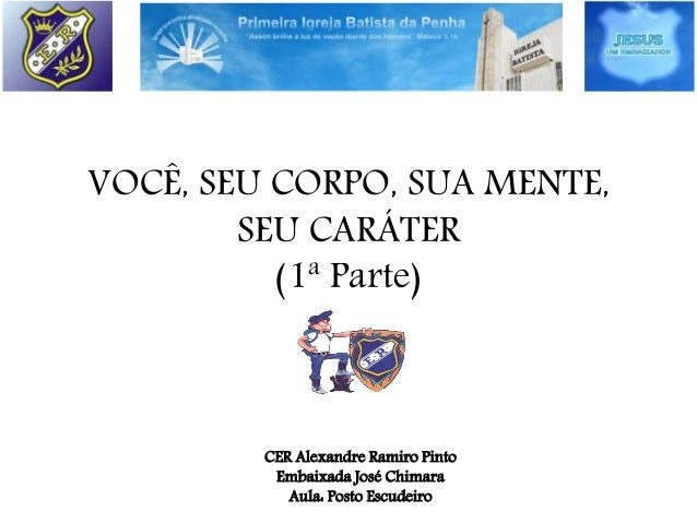 VOCÊ, SEU CORPO, SUA MENTE, SEU CARÁTER (1ª Parte) CER Alexandre Ramiro Pinto Embaixada José Chimara Aula: Posto Escudeiro