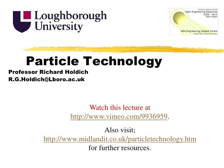 Particle Technology<br />Professor Richard Holdich<br />R.G.Holdich@Lboro.ac.uk<br />Watch this lecture at http://www.vime...