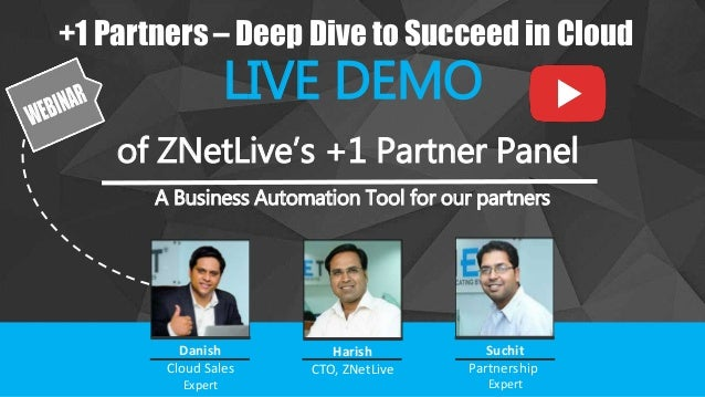 +1 Partners – Deep Dive to Succeed in Cloud LIVE DEMO of ZNetLive's +1 Partner Panel A Business Automation Tool for our pa...