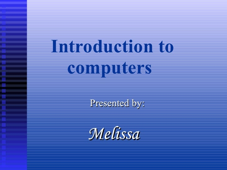 Introduction to computers Presented by: Melissa