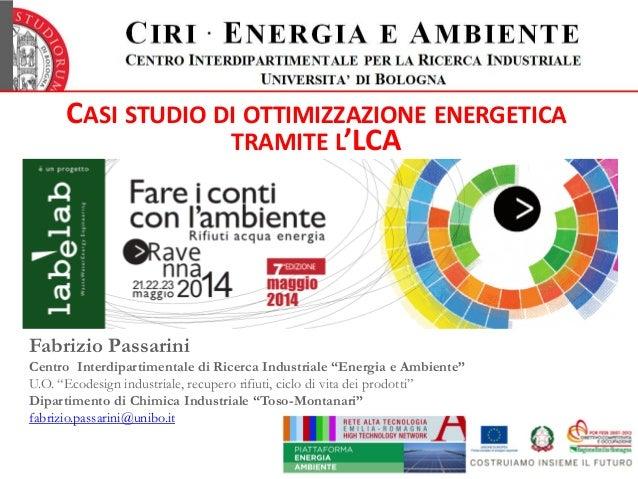 CASI STUDIO DI OTTIMIZZAZIONE ENERGETICA TRAMITE L'LCA Fabrizio Passarini Centro Interdipartimentale di Ricerca Industrial...