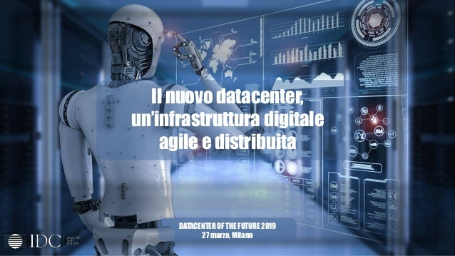 Il nuovo datacenter, un'infrastruttura digitale agile e distribuita DATACENTER OF THE FUTURE 2019 27 marzo, Milano