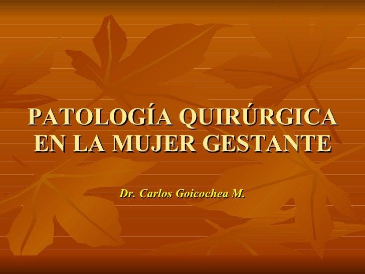 PATOLOGÍA QUIRÚRGICA EN LA MUJER GESTANTE <ul><li>Dr. Carlos Goicochea M. </li></ul>