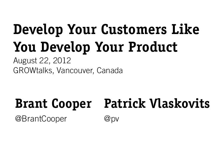 Develop Your Customers LikeYou Develop Your ProductAugust 22, 2012GROWtalks, Vancouver, CanadaBrant Cooper Patrick Vlaskov...
