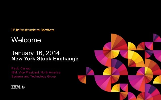 Welcome January 16, 2014  New York Stock Exchange Paulo Carvao IBM, Vice President, North America Systems and Technology G...