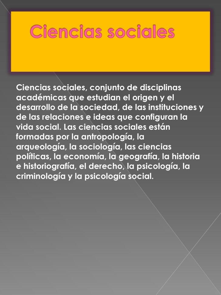 Ciencias sociales<br />Ciencias sociales, conjunto de disciplinas académicas que estudian el origen y el desarrollo de la ...