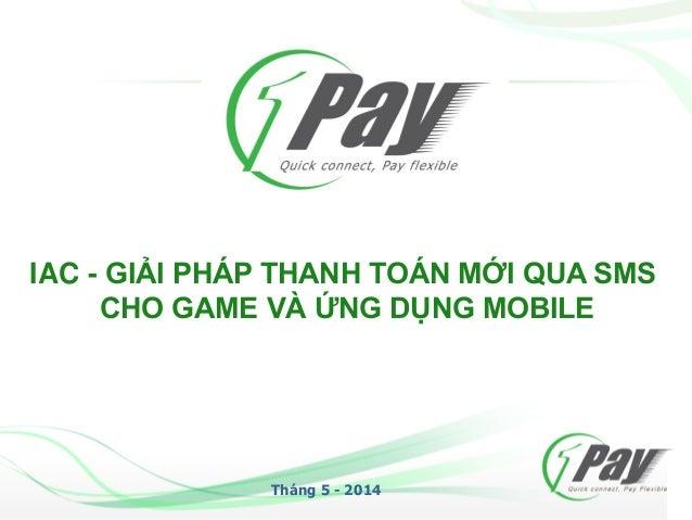 IAC - GIẢI PHÁP THANH TOÁN MỚI QUA SMS CHO GAME VÀ ỨNG DỤNG MOBILE Tháng 5 - 2014