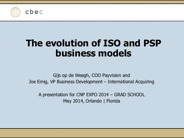 The evolution of ISO and PSP business models Gijs op de Weegh, COO Payvision and Joe Emig, VP Business Development – Inter...