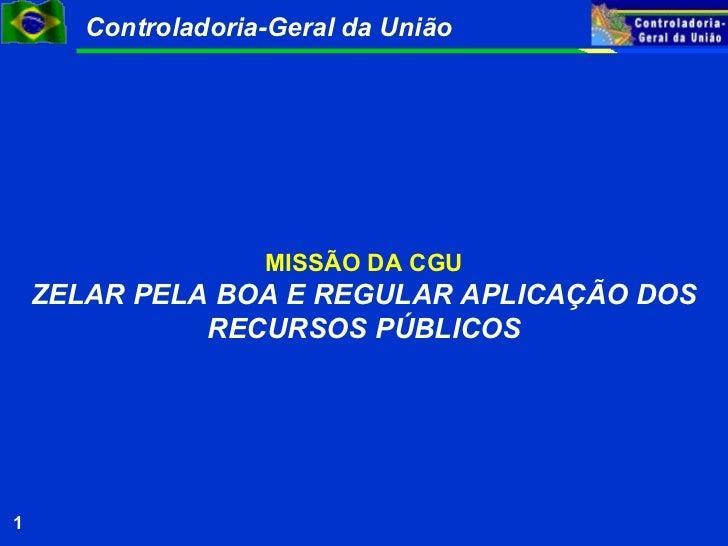 Controladoria-Geral da União                    MISSÃO DA CGU    ZELAR PELA BOA E REGULAR APLICAÇÃO DOS              RECUR...