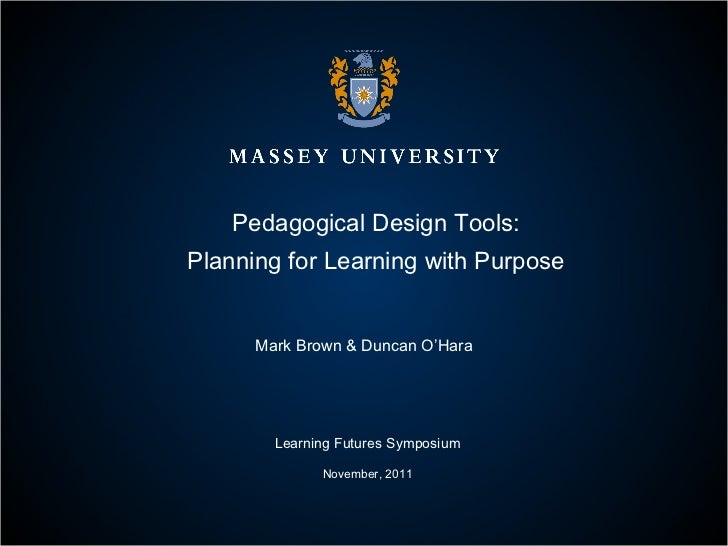 Pedagogical Design Tools: Planning for Learning with Purpose Mark Brown & Duncan O'Hara Learning Futures Symposium Novembe...