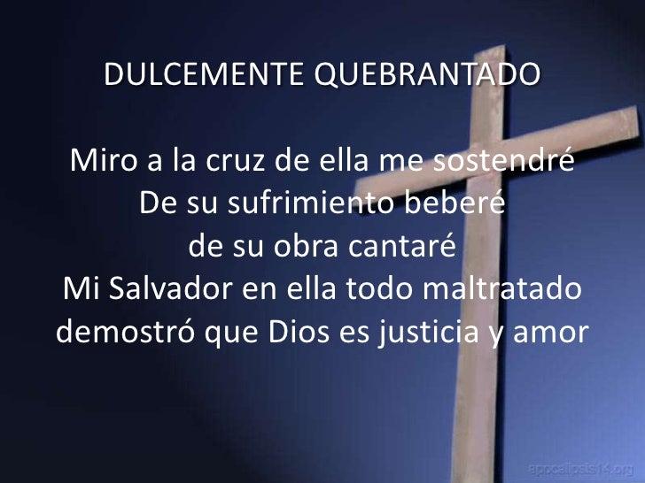 DULCEMENTE QUEBRANTADO   Miro a la cruz de ella me sostendré      De su sufrimiento beberé          de su obra cantaré Mi ...