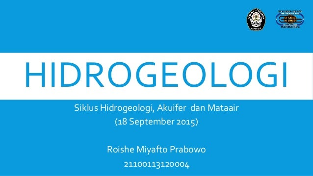 HIDROGEOLOGI Siklus Hidrogeologi, Akuifer dan Mataair (18 September 2015) Roishe Miyafto Prabowo 21100113120004