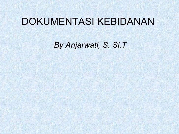 DOKUMENTASI KEBIDANAN By Anjarwati, S. Si.T