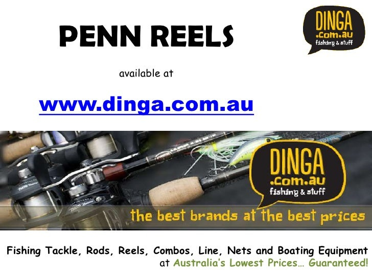 PENN REELS                      available at      www.dinga.com.auFishing Tackle, Rods, Reels, Combos, Line, Nets and Boat...