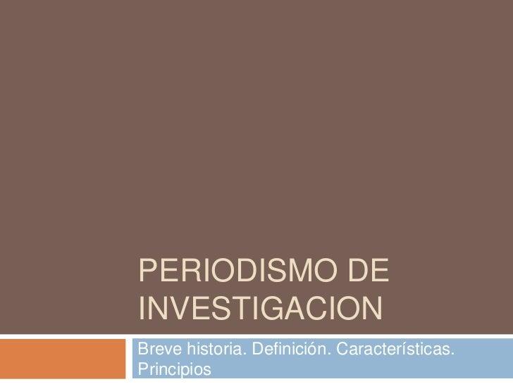 PERIODISMO DEINVESTIGACIONBreve historia. Definición. Características.Principios