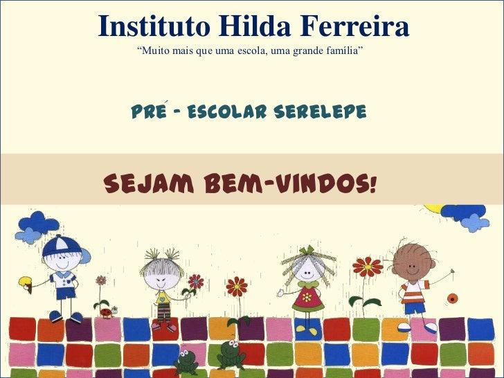 """Instituto Hilda Ferreira   """"Muito mais que uma escola, uma grande família""""  Pre - Escolar Serelepe     ´Sejam Bem-vindos!"""