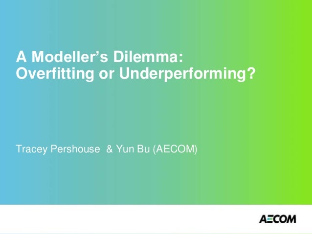 A Modeller's Dilemma: Overfitting or Underperforming? Tracey Pershouse & Yun Bu (AECOM)