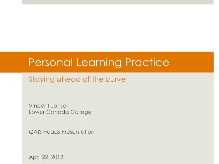 Personal Learning PracticeStaying ahead of the curveVincent JansenLower Canada CollegeQAIS Heads PresentationApril 22, 2012.