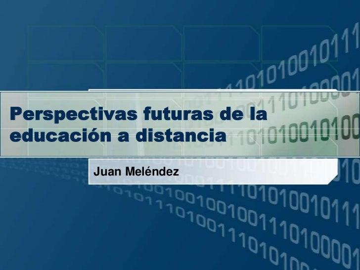 Perspectivasfuturas de la educación a distancia<br />Juan Meléndez<br />