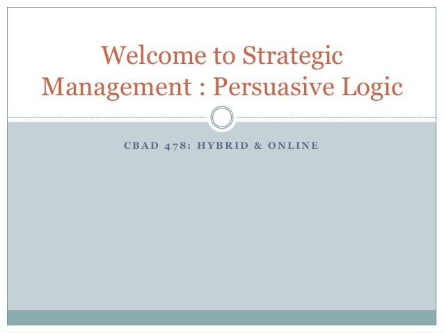 Welcome to Strategic Management : Persuasive Logic CBAD 478: HYBRID & ONLINE