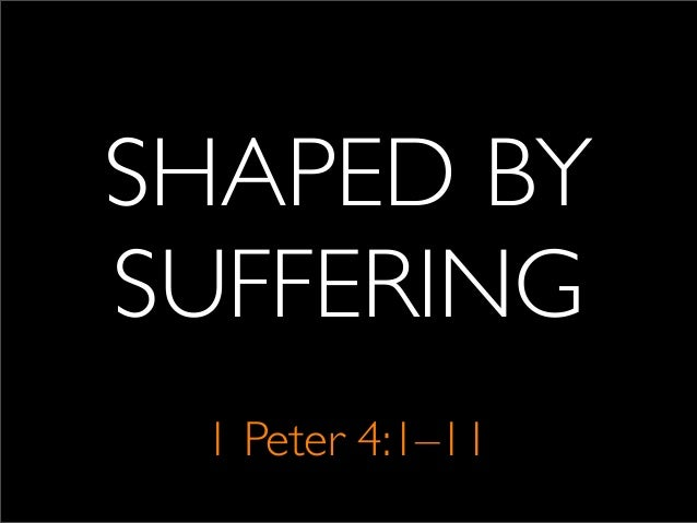 SHAPED BY SUFFERING 1 Peter 4:1–11