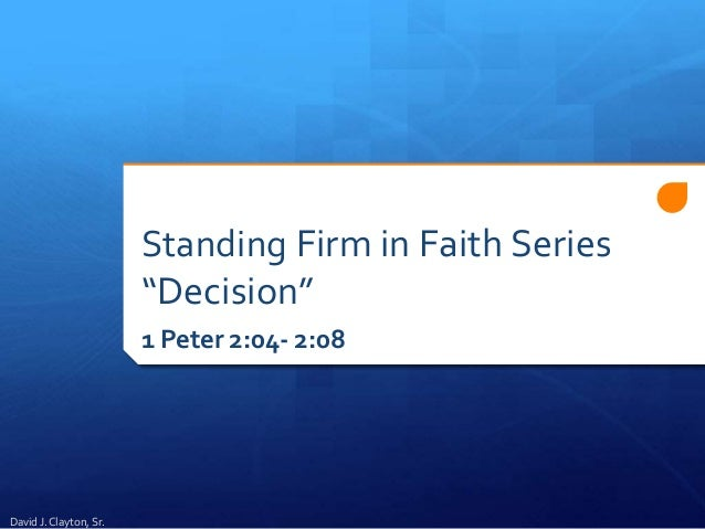 "Standing Firm in Faith Series ""Decision"" 1 Peter 2:04- 2:08 David J. Clayton, Sr."