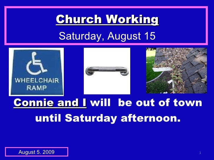 Church Working Saturday, August 15 August 5. 2009 Connie and I   will  be out of town until Saturday afternoon.