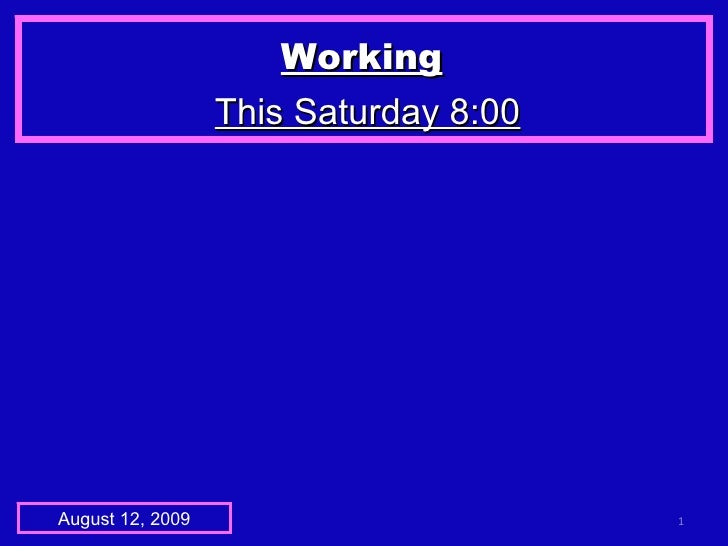 Working   This Saturday 8:00 August 12, 2009