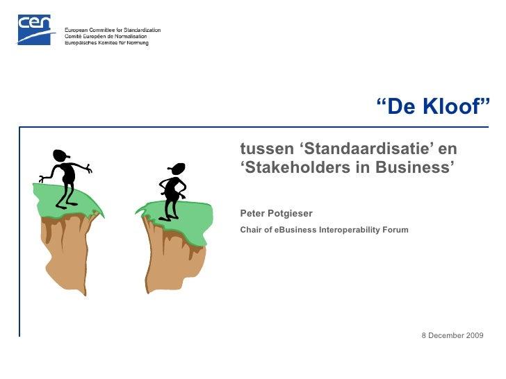 """ De Kloof"" tussen 'Standaardisatie' en 'Stakeholders in Business' Peter Potgieser Chair of eBusiness Interoperability For..."