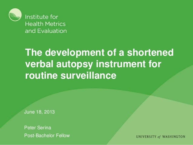 The development of a shortened verbal autopsy instrument for routine surveillance June 18, 2013 Peter Serina Post-Bachelor...