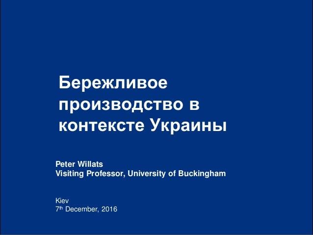 0| Kiev 7th December, 2016 Бережливое производство в контексте Украины Peter Willats Visiting Professor, University of Buc...