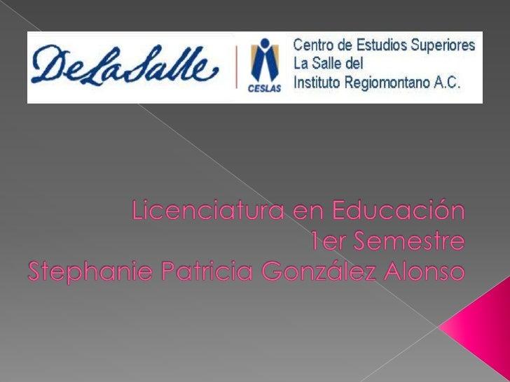 Licenciatura en Educación1er SemestreStephanie Patricia González Alonso<br />