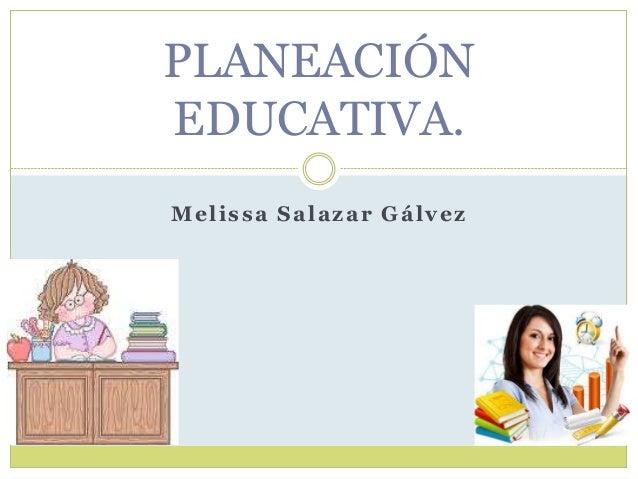 Melissa Salazar Gálvez PLANEACIÓN EDUCATIVA.