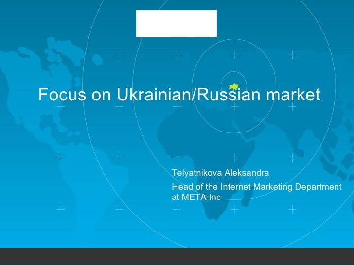Focus on  Ukrain ian/Russian market Telyatnikova Aleksandra Head of the Internet Marketing Department  at META Inc