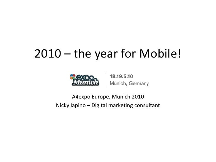 2010 – the year for Mobile!<br />A4expo Europe, Munich 2010<br />Nicky Iapino – Digital marketing consultant<br />
