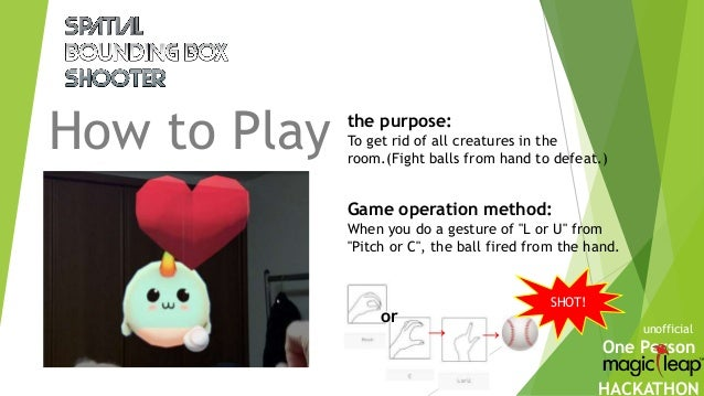 One Person HACKATHON How to Play unofficial the purpose: To get rid of all creatures in the room.(Fight balls from hand to...