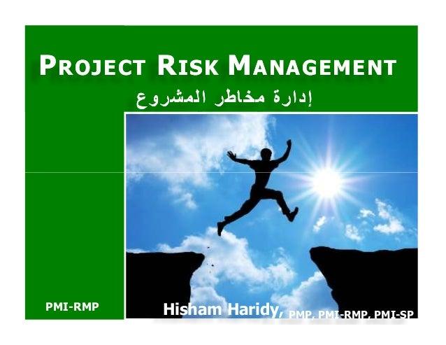 PPROJECTROJECT RRISKISK MMANAGEMENTANAGEMENT المشروع مخاطر إدارةالمشروع مخاطر إدارة PMI-RMP Hisham Haridy, PMP...