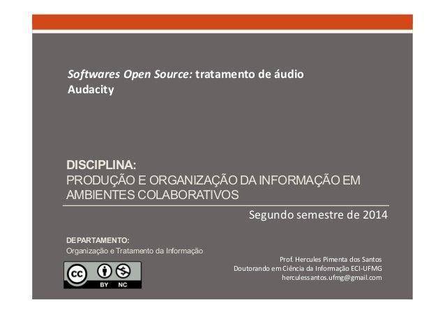 Softwares Open Source: tratamento de áudio  Audacity  DISCIPLINA:  PRODUÇÃO E ORGANIZAÇÃO DA INFORMAÇÃO EM  AMBIENTES COLA...