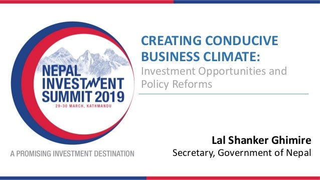 CREATING CONDUCIVE BUSINESS CLIMATE: Investment Opportunities and Policy Reforms Lal Shanker Ghimire Secretary, Government...