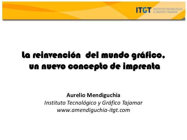 La reinvención del mundo gráfico,  un nuevo concepto de imprenta               Aurelio Mendiguchía     Instituto Tecnológi...