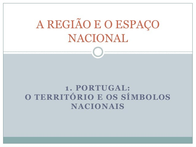 1. PORTUGAL: O TERRITÓRIO E OS SÍMBOLOS NACIONAIS A REGIÃO E O ESPAÇO NACIONAL