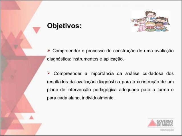 Objetivos:   Compreender o processo de construção de uma avaliação diagnóstica: instrumentos e aplicação.  Compreender a...