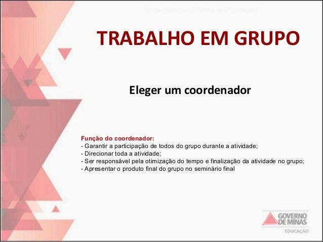 TRABALHO EM GRUPO Eleger um coordenador  Função do coordenador: - Garantir a participação de todos do grupo durante a ativ...