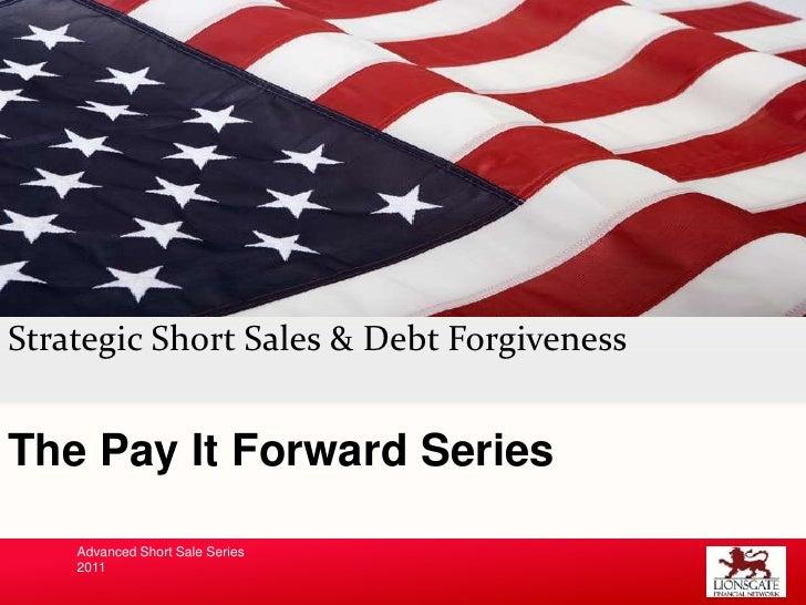 Strategic Short Sales & Debt Forgiveness<br />The Pay It Forward Series<br />Advanced Short Sale Series<br />2011<br />