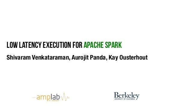 Low latency execution for apache spark Shivaram Venkataraman, Aurojit Panda, Kay Ousterhout