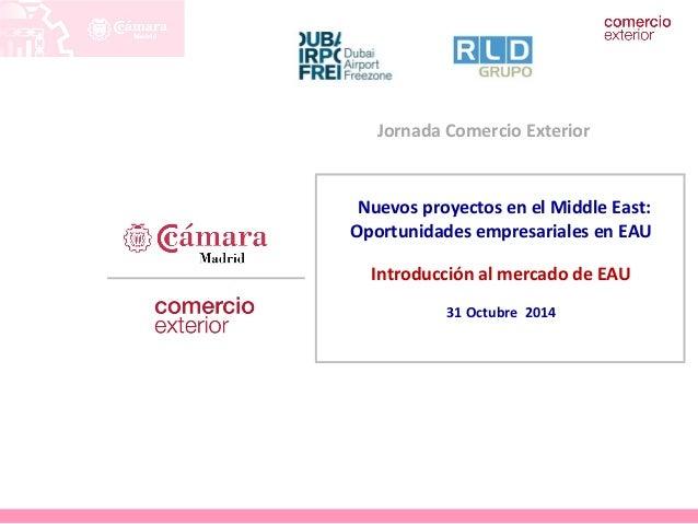 Jornada Comercio Exterior  Nuevos proyectos en el Middle East:  Oportunidades empresariales en EAU  Introducción al mercad...