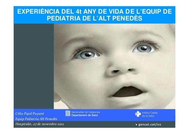 EXPERIÈNCIA DEL 4t ANY DE VIDA DE L'EQUIP DE         PEDIATRIA DE L'ALT PENEDÈSCèlia Pujol PuyanéEquip Pediatria Alt Pened...
