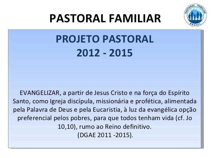 PASTORAL FAMILIAR               PROJETO PASTORAL                  2012 - 2015  EVANGELIZAR, a partir de Jesus Cristo e na ...