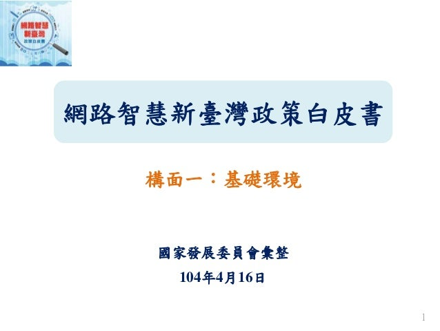 網路智慧新臺灣政策白皮書 構面一:基礎環境 國家發展委員會彙整 104年4月16日 1