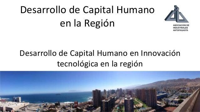 Desarrollo de Capital Humano en la Región Desarrollo de Capital Humano en Innovación tecnológica en la región